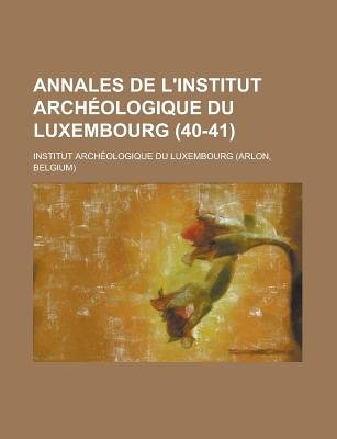 Annales de L'Institut Archeologique Du Luxembourg (40-41 ) (English, French, Paperback): United States Dept of Commerce,...