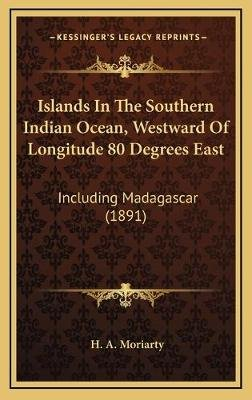Islands in the Southern Indian Ocean, Westward of Longitude 80 Degrees East - Including Madagascar (1891) (Hardcover): H. A....