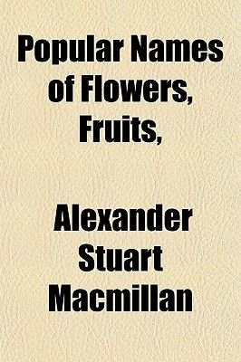 Popular Names of Flowers, Fruits, (Paperback): Alexander Stuart MacMillan