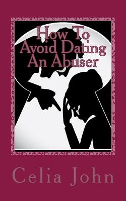 How to Avoid Dating an Abuser - A Step by Step Guide to Detecting an Abuser and What to Do If You Are in an Abusive...