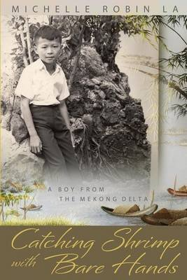 Catching Shrimp with Bare Hands - A Boy from the Mekong Delta (Paperback): Michelle Robin La
