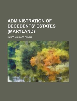 Administration of Decedents' Estates (Maryland) (Paperback): James Wallace Bryan