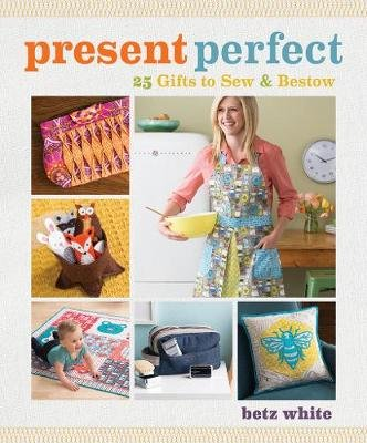 Present Perfect - 25 Gifts to Sew & Bestow (Paperback): Betz White