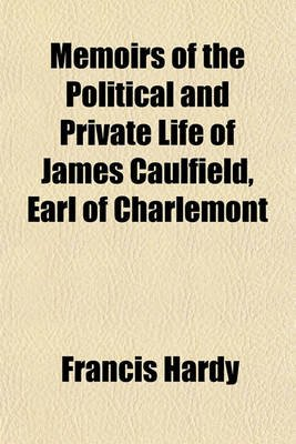 Memoirs of the Political and Private Life of James Caulfield, Earl of Charlemont (Paperback): Francis Hardy