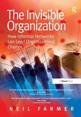 The Invisible Organization - How Informal Networks can Lead Organizational Change (Hardcover, New Ed): Neil Farmer
