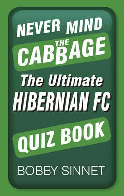 Never Mind the Cabbage - The Ultimate Hibernian FC Quiz Book (Paperback): Bobby Sinnett