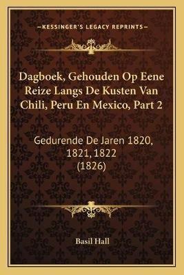 Dagboek, Gehouden Op Eene Reize Langs de Kusten Van Chili, Peru En Mexico, Part 2 - Gedurende de Jaren 1820, 1821, 1822 (1826)...