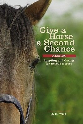 Give a Horse a Second Chance - Adopting and Caring for Rescue Horses (Hardcover): Jane R Wise