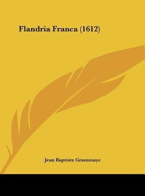 Flandria Franca (1612) (English, Latin, Hardcover): Jean Baptiste Grammaye