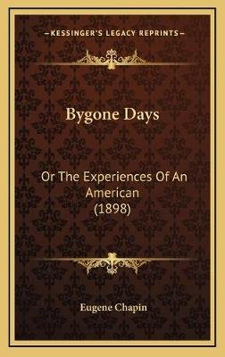 Bygone Days Bygone Days - Or the Experiences of an American (1898) or the Experiences of an American (1898) (Hardcover): Eugene...