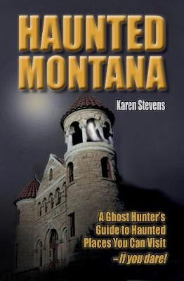Haunted Montana - A Ghosthunter's Guide to Haunted Places You Can Visit (Paperback): Karen Stevens