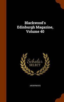 Blackwood's Edinburgh Magazine, Volume 40 (Hardcover): Anonymous