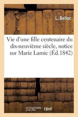 Vie D'Une Fille Centenaire Du Dix-Neuvieme Siecle, Notice Sur Marie Lamic, Fille Celibataire (French, Paperback):...