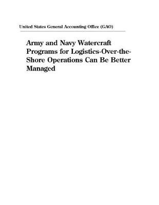 Army and Navy Watercraft Programs for Logistics-Over-The-Shore Operations Can Be Better Managed (Paperback): United States...