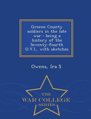Greene County Soldiers in the Late War - Being a History of the Seventy-Fourth O.V.I., with Sketches - War College Series...