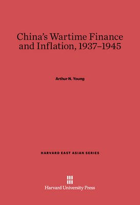 China's Wartime Finance and Inflation, 1937-1945 (Electronic book text): Arthur N. Young
