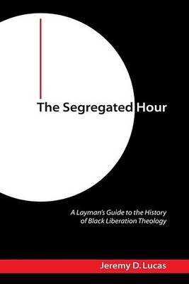 The Segregated Hour - A Layman's Guide to the History of Black Liberation Theology (Electronic book text): Jeremy D Lucas