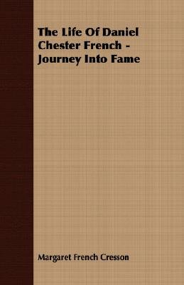 The Life Of Daniel Chester French - Journey Into Fame (Paperback): Margaret French Cresson