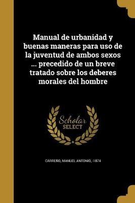 Manual de Urbanidad y Buenas Maneras Para USO de La Juventud de Ambos Sexos ... Precedido de Un Breve Tratado Sobre Los Deberes...