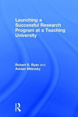 Launching a Successful Research Program at a Teaching University (Hardcover): Robert S. Ryan, Avidan  Milevsky