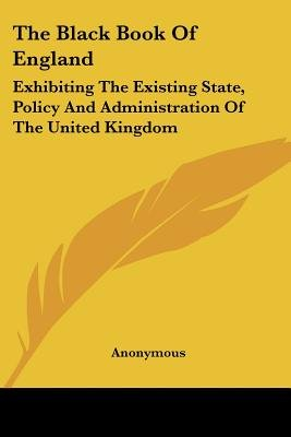 The Black Book of England - Exhibiting the Existing State, Policy and Administration of the United Kingdom (Paperback):...