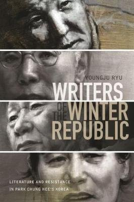 Writers of the Winter Republic - Literature and Resistance in Park Chung Hee's Korea (Paperback): Ryu Youngju