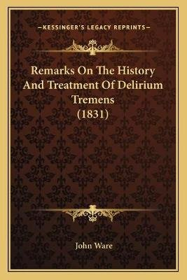 Remarks on the History and Treatment of Delirium Tremens (1831) (Paperback): John Ware
