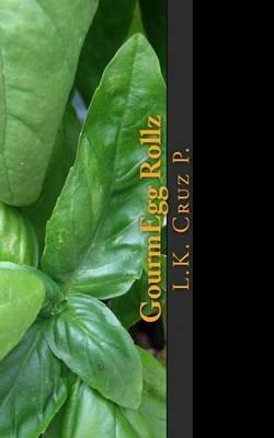 Gourmegg Rollz - Worlds 1st Eggroll Cook Book (Paperback): L. K. Cruz P.