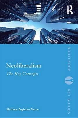 Neoliberalism - The Key Concepts (Electronic book text): Matthew Eagleton-Pierce