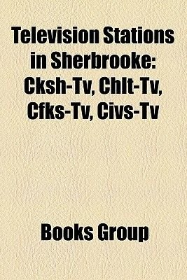 Television Stations in Sherbrooke - Cksh-TV, CHLT-TV, Cfks-TV, Civs-TV (Paperback): Books Llc, Books Group