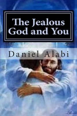 The Jealous God and You - The Jealous God; The Jealous Church, the Jealous Christian (Paperback): Daniel Ayodele Alabi