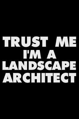 Trust Me I'm a Landscape Architect - Funny Writing Notebook, Journal for Work, Daily Diary, Planner, Organizer for...