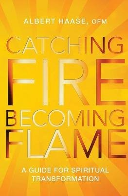 Catching Fire, Becoming Flame - A Personal Guide for Spiritual Transformation (Paperback): Albert Haase
