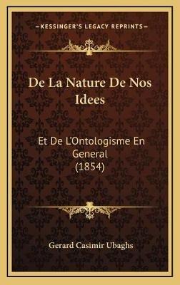 de La Nature de Nos Idees - Et de L'Ontologisme En General (1854) (French, Hardcover): Gerard Casimir Ubaghs