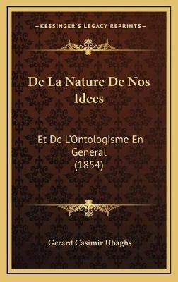 de La Nature de Nos Idees - Et de L'Ontologisme En General (1854) (French, Hardcover): Gerard Casimir Ubaghs