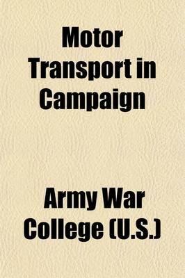Motor Transport in Campaign (Paperback): U S. Army War College, Army War College (U.S.)