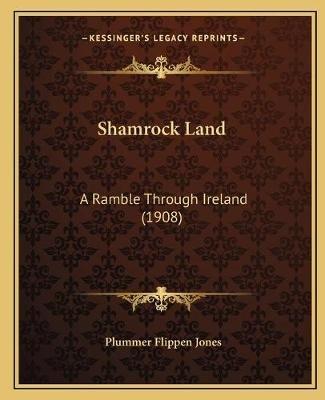 Shamrock Land - A Ramble Through Ireland (1908) (Paperback): Plummer Flippen Jones