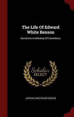 The Life of Edward White Benson - Sometime Archbishop of Canterbury, (Hardcover): Arthur Christopher Benson