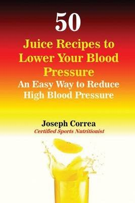 50 Juice Recipes to Lower Your Blood Pressure - An Easy Way to Reduce High Blood Pressure (Paperback): Joseph Correa