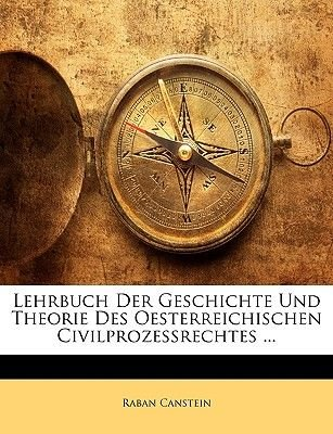 Lehrbuch Der Geschichte Und Theorie Des Oesterreichischen Civilprozessrechtes ... (English, German, Paperback): Raban Canstein