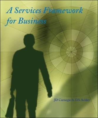 A Services Framework for Business (Paperback): John D. Carnegie, David A. Ackley
