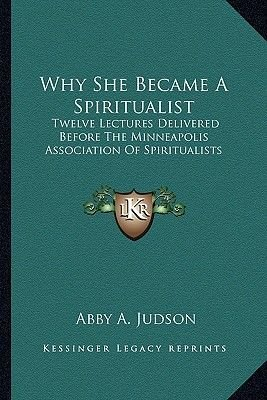 Why She Became a Spiritualist - Twelve Lectures Delivered Before the Minneapolis Association of Spiritualists (Paperback): Abby...