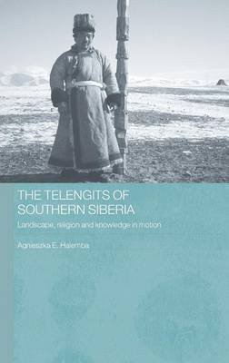 The Telengits of Southern Siberia - Landscape, Religion and Knowledge in Motion (Hardcover, New): Agnieszka Halemba