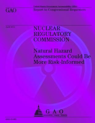 Nuclear Regulatory Commission - Naural Hazard Assessments Could Be More Risk-Informed (Paperback): U.S. Government...
