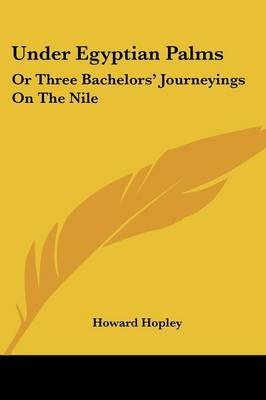 Under Egyptian Palms - Or Three Bachelors' Journeyings on the Nile (Paperback): Howard Hopley