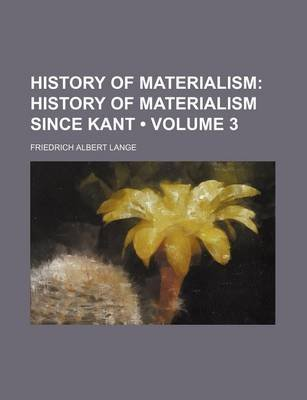 History of Materialism (Volume 3); History of Materialism Since Kant (Paperback): Friedrich Albert Lange