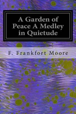 A Garden of Peace a Medley in Quietude (Paperback): F. Frankfort Moore
