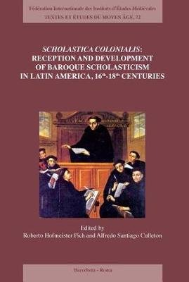 Scholastica Colonialis - Reception and Development of Baroque Scholasticism in Latin America, 16th-18th Centuries (Paperback):...