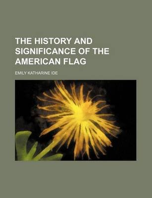 The History and Significance of the American Flag (Paperback): Emily Katharine Ide