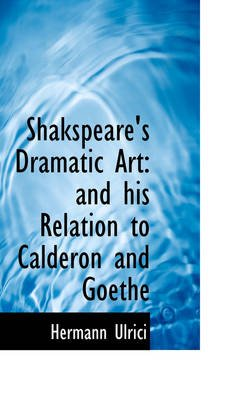 Shakspeare's Dramatic Art - And His Relation to Calderon and Goethe (Hardcover): Hermann Ulrici